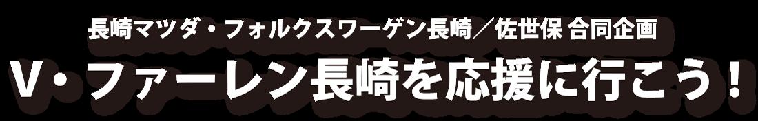 長崎マツダ・フォルクスワーゲン長崎/佐世保 合同企画 V・ファーレン長崎を応援に行こう!